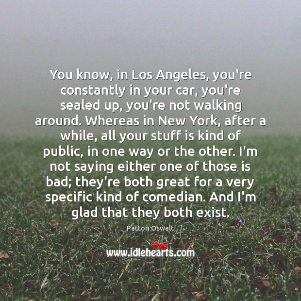 You know, in Los Angeles, you're constantly in your car, you're sealed Patton Oswalt Picture Quote