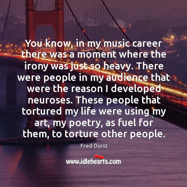 You know, in my music career there was a moment where the irony was just so heavy. Image