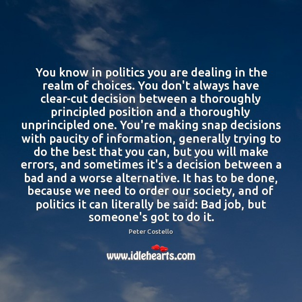 You know in politics you are dealing in the realm of choices. Peter Costello Picture Quote