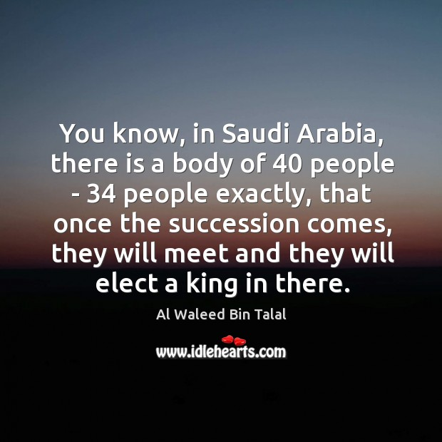 You know, in Saudi Arabia, there is a body of 40 people – 34 Al Waleed Bin Talal Picture Quote