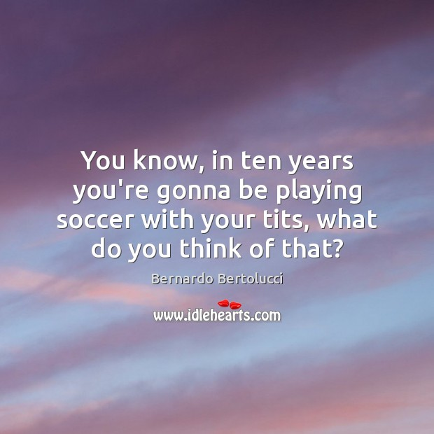You know, in ten years you're gonna be playing soccer with your Soccer Quotes Image
