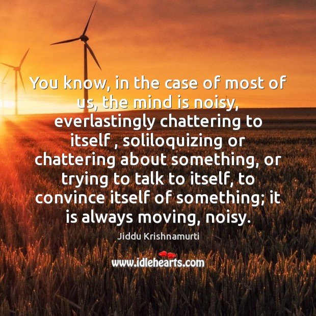 You know, in the case of most of us, the mind is Jiddu Krishnamurti Picture Quote
