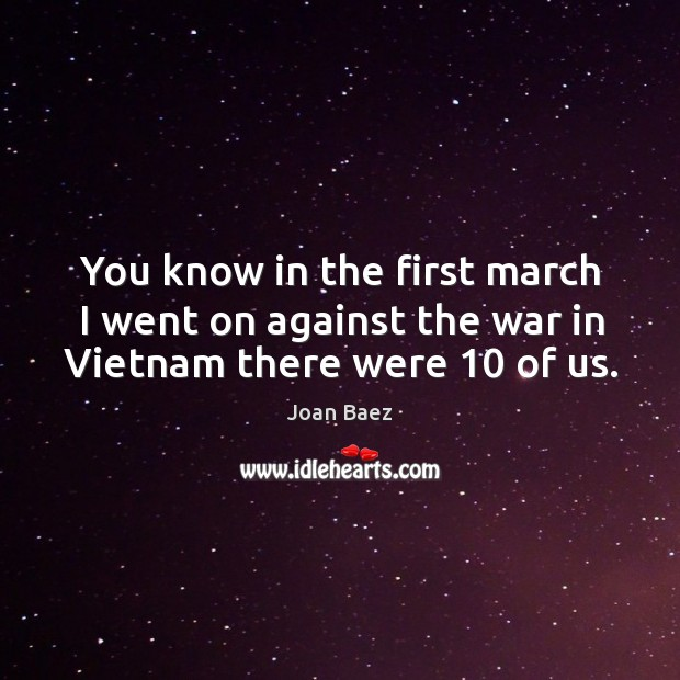 You know in the first march I went on against the war in vietnam there were 10 of us. Image