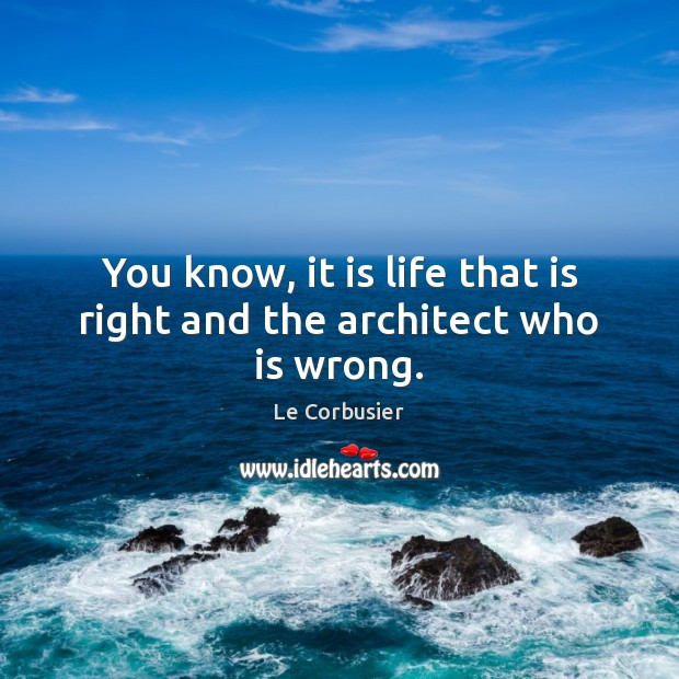 You know, it is life that is right and the architect who is wrong. Image