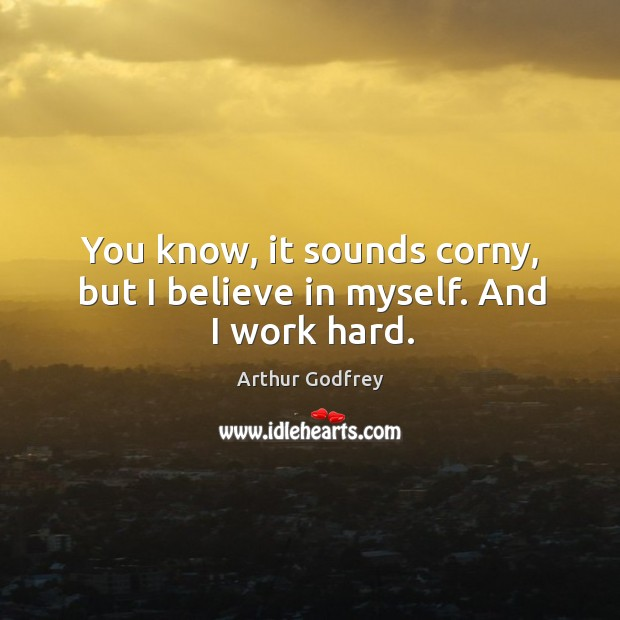 You know, it sounds corny, but I believe in myself. And I work hard. Image