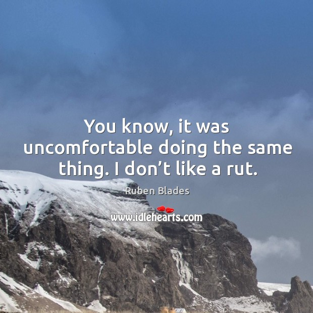 You know, it was uncomfortable doing the same thing. I don't like a rut. Ruben Blades Picture Quote