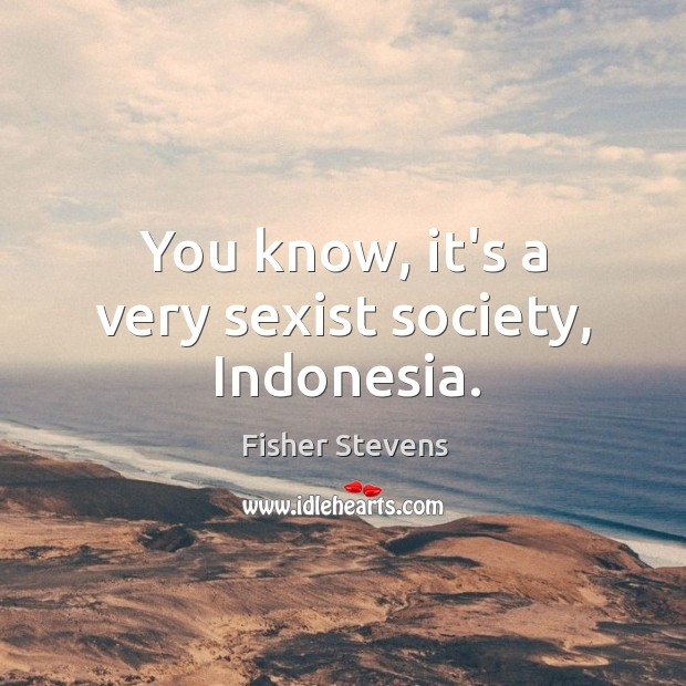 Fisher Stevens Picture Quote image saying: You know, it's a very sexist society, Indonesia.