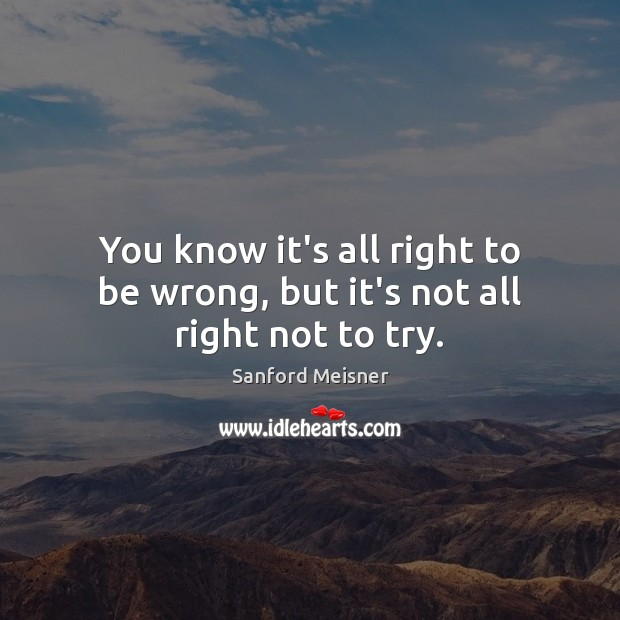 You know it's all right to be wrong, but it's not all right not to try. Image