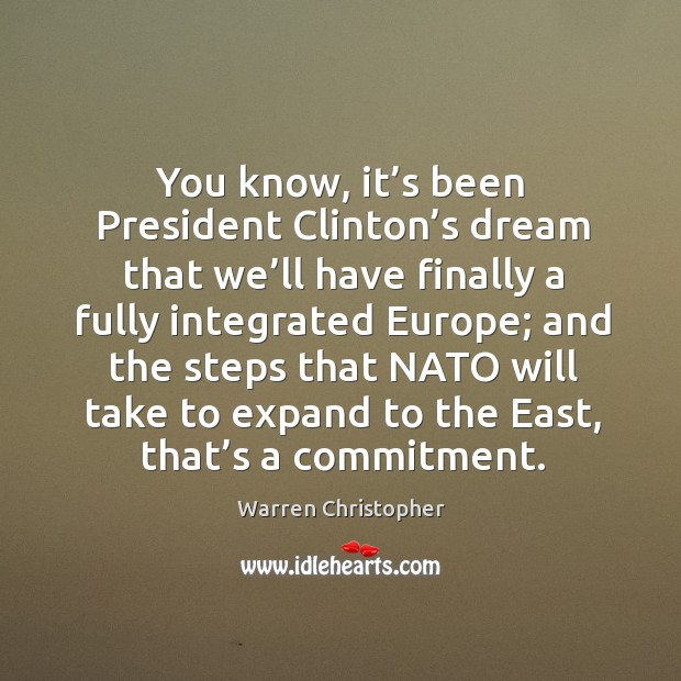 You know, it's been president clinton's dream that we'll have finally a fully integrated europe; Warren Christopher Picture Quote