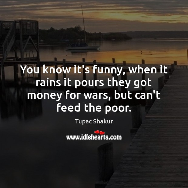 You know it's funny, when it rains it pours they got money Tupac Shakur Picture Quote