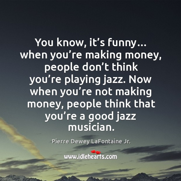 You know, it's funny… when you're making money, people don't think you're playing jazz. Image
