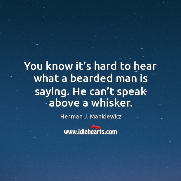 You know it's hard to hear what a bearded man is saying. He can't speak above a whisker. Image