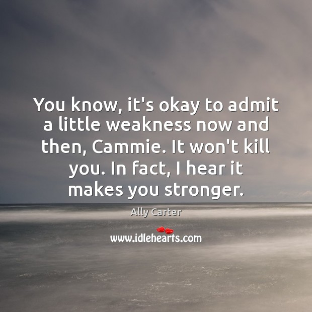 You know, it's okay to admit a little weakness now and then, Ally Carter Picture Quote