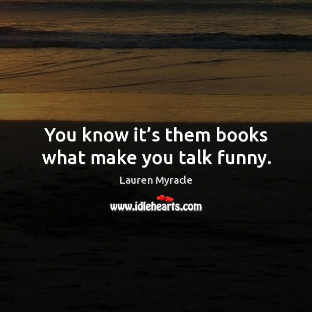 You know it's them books what make you talk funny. Lauren Myracle Picture Quote