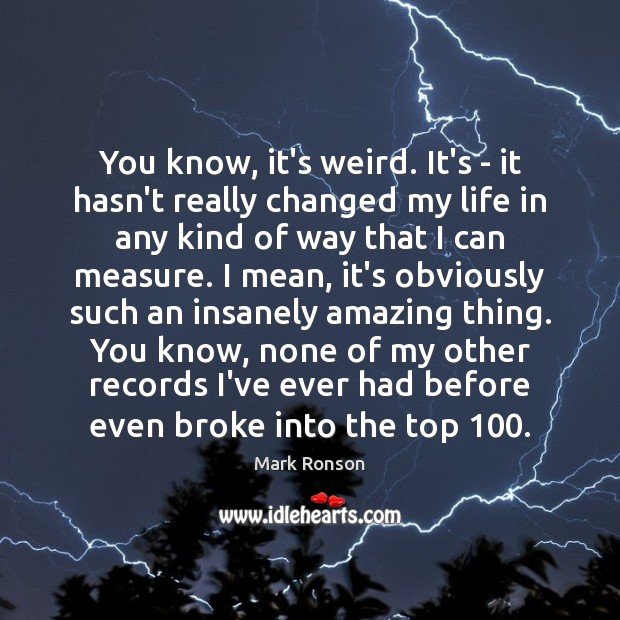 You know, it's weird. It's – it hasn't really changed my life Mark Ronson Picture Quote