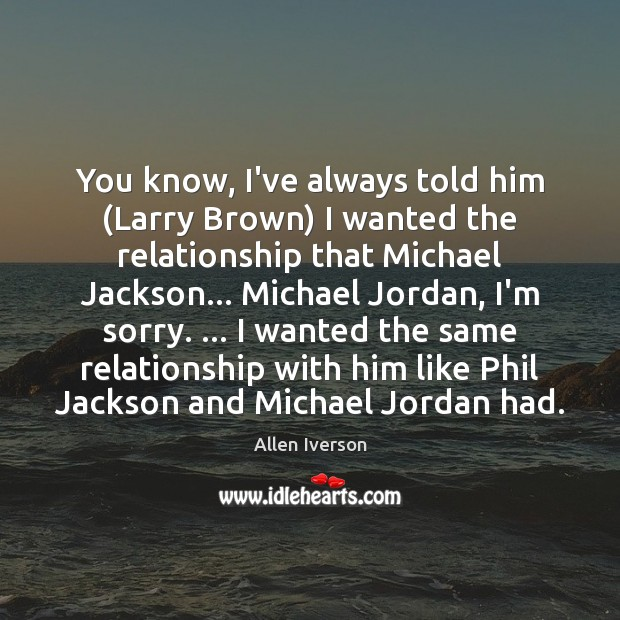 You know, I've always told him (Larry Brown) I wanted the relationship Image