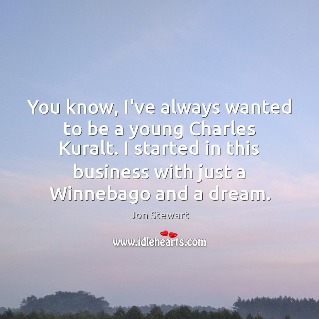Image, You know, I've always wanted to be a young Charles Kuralt. I