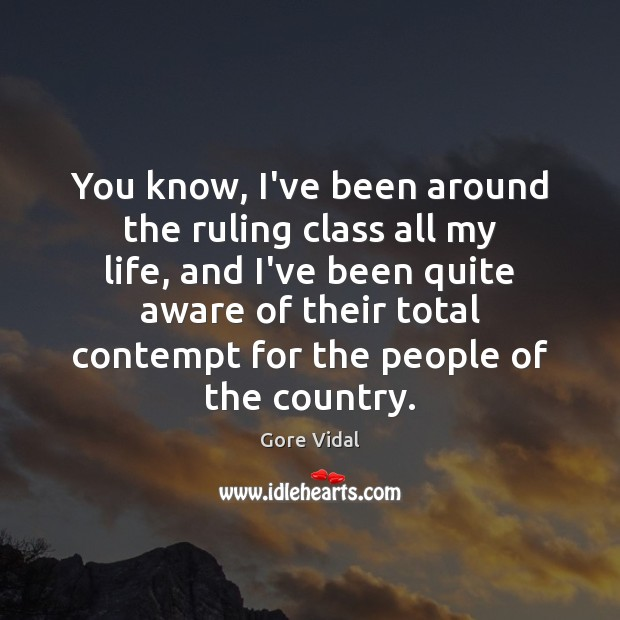 You know, I've been around the ruling class all my life, and Gore Vidal Picture Quote