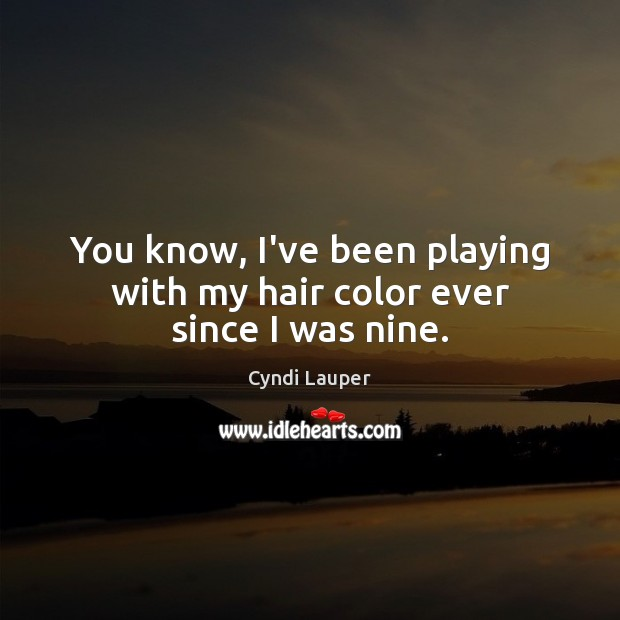 You know, I've been playing with my hair color ever since I was nine. Cyndi Lauper Picture Quote