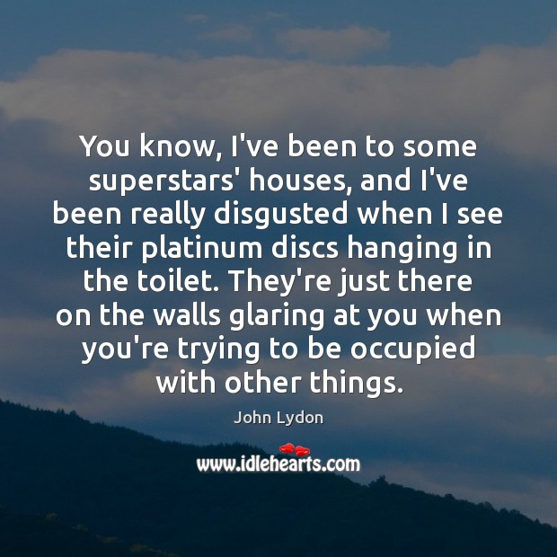 You know, I've been to some superstars' houses, and I've been really John Lydon Picture Quote