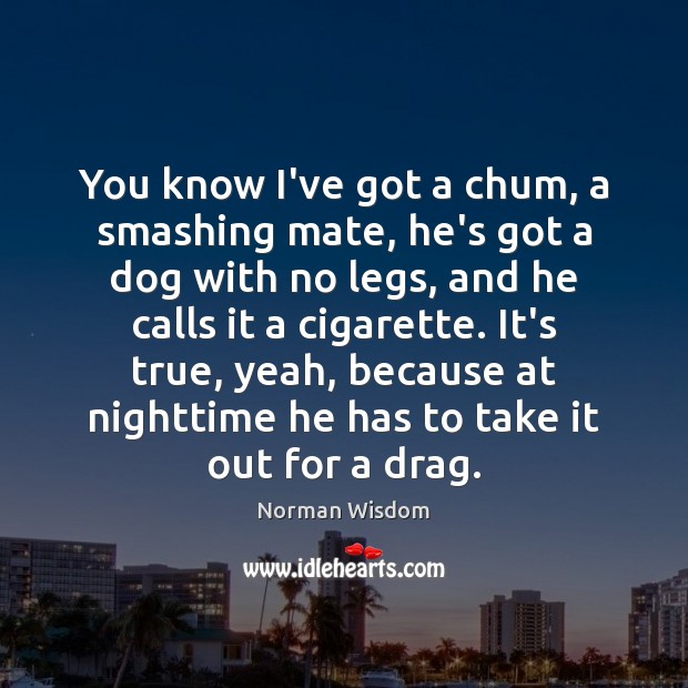 You know I've got a chum, a smashing mate, he's got a Norman Wisdom Picture Quote