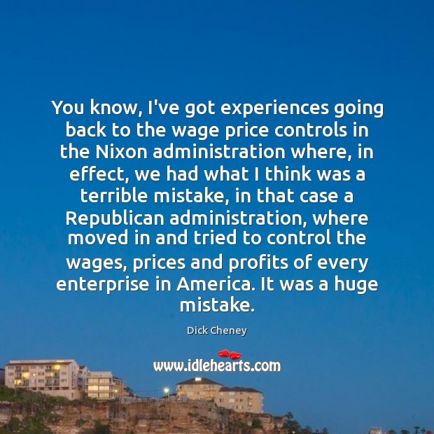 You know, I've got experiences going back to the wage price controls Dick Cheney Picture Quote