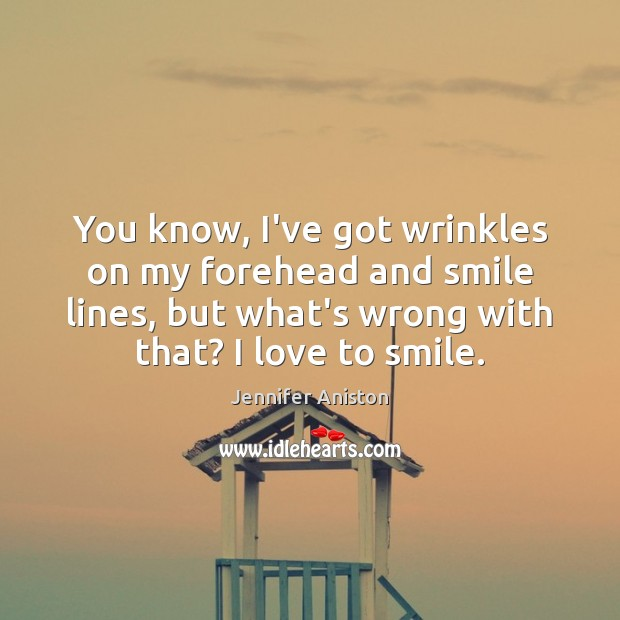 You know, I've got wrinkles on my forehead and smile lines, but Jennifer Aniston Picture Quote