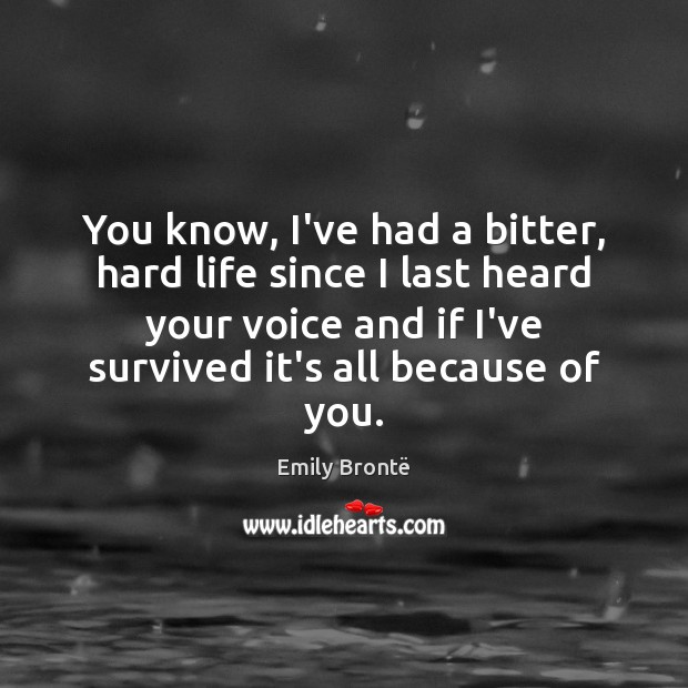 You know, I've had a bitter, hard life since I last heard Emily Brontë Picture Quote