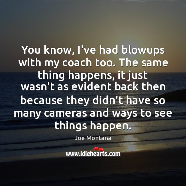 You know, I've had blowups with my coach too. The same thing Image