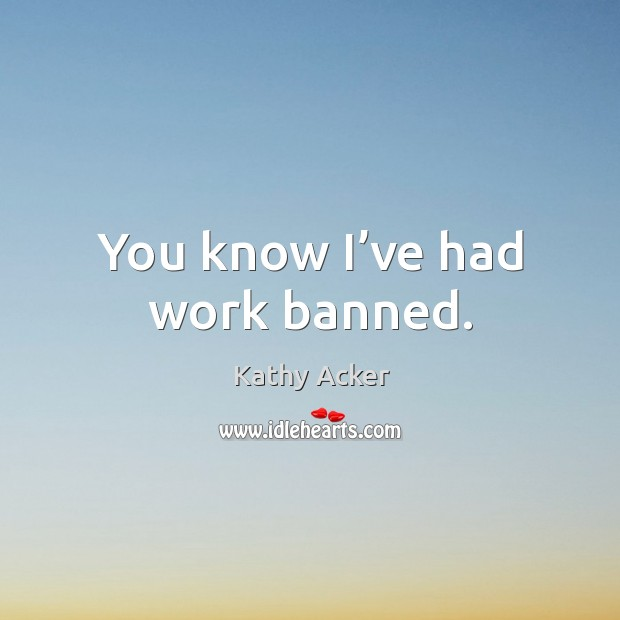 You know I've had work banned. Image
