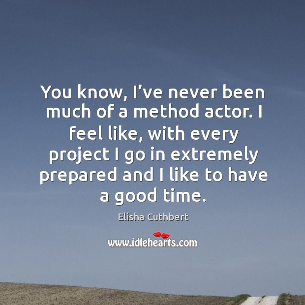 You know, I've never been much of a method actor. I feel like, with every project Elisha Cuthbert Picture Quote