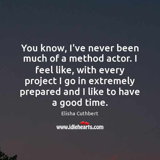 You know, I've never been much of a method actor. I feel Elisha Cuthbert Picture Quote