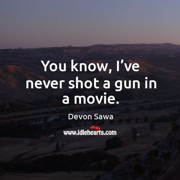 You know, I've never shot a gun in a movie. Image