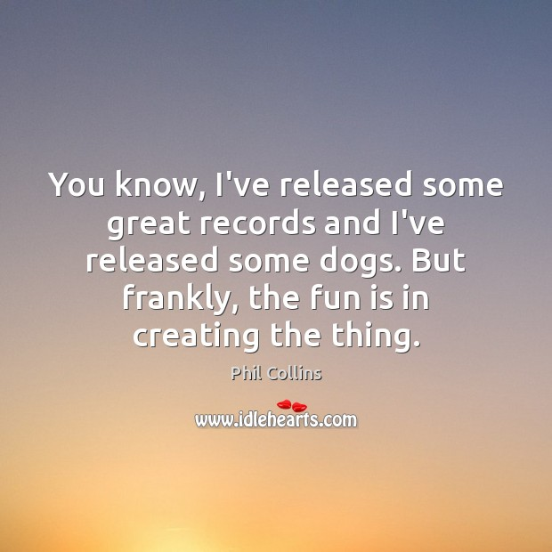 You know, I've released some great records and I've released some dogs. Image