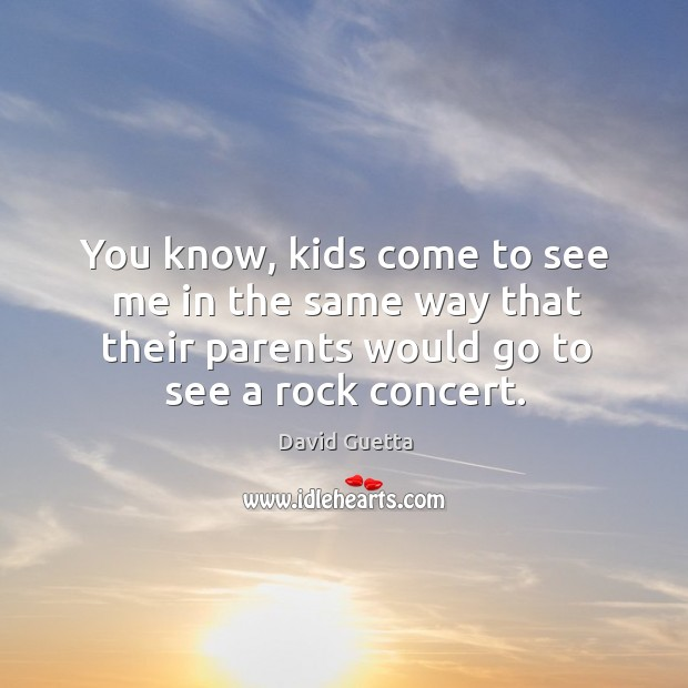 You know, kids come to see me in the same way that their parents would go to see a rock concert. David Guetta Picture Quote