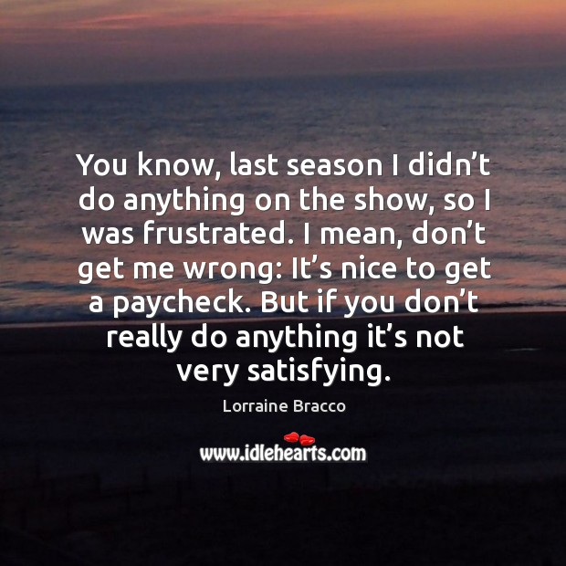 You know, last season I didn't do anything on the show, so I was frustrated. Image