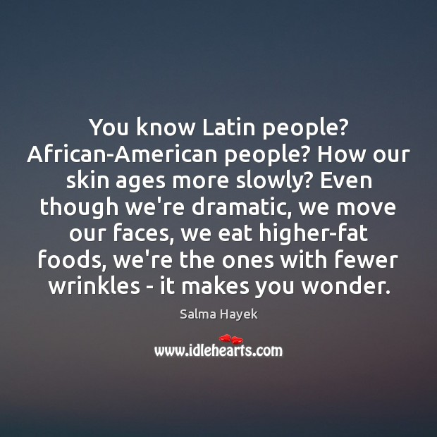You know Latin people? African-American people? How our skin ages more slowly? Image