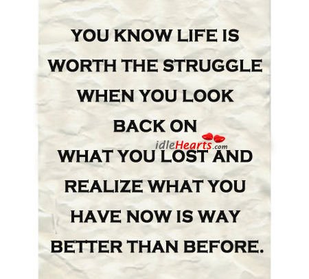 You know life is worth the struggle when you look Image