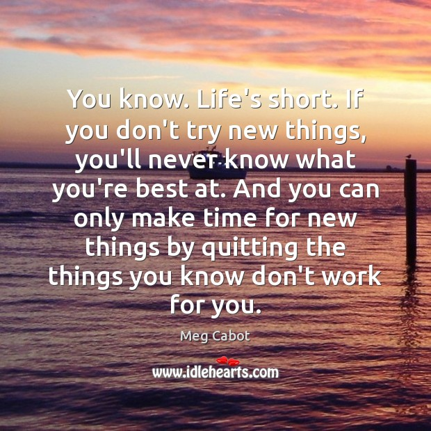 You know. Life's short. If you don't try new things, you'll never Meg Cabot Picture Quote
