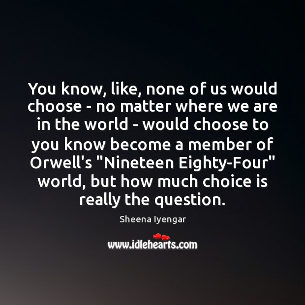 You know, like, none of us would choose – no matter where Sheena Iyengar Picture Quote