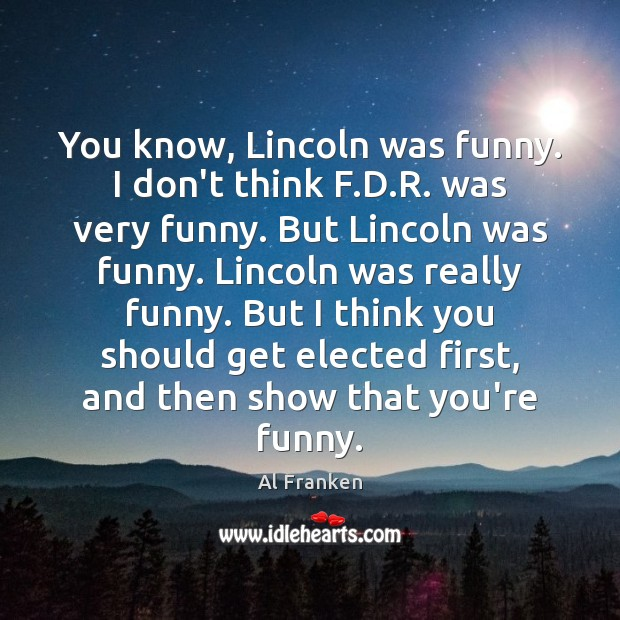 You know, Lincoln was funny. I don't think F.D.R. was Image