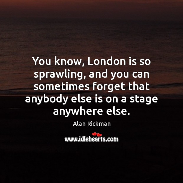 You know, London is so sprawling, and you can sometimes forget that Alan Rickman Picture Quote