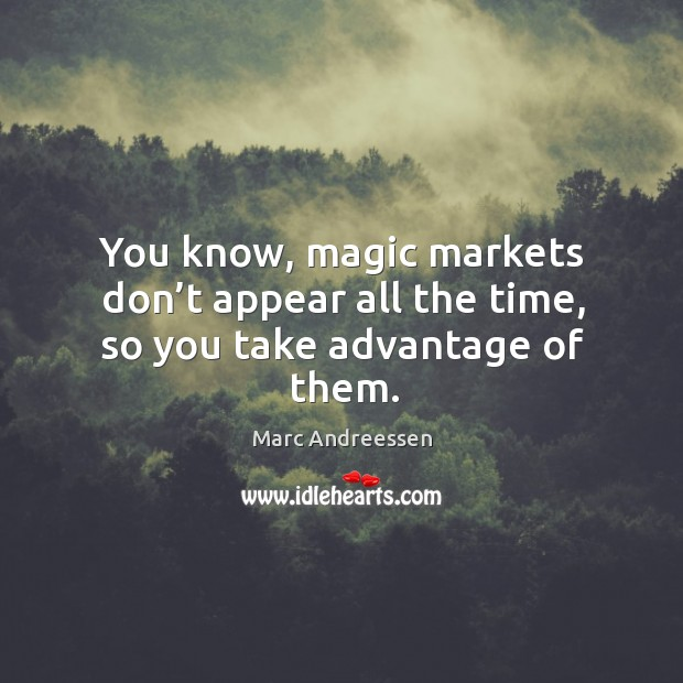 You know, magic markets don't appear all the time, so you ...