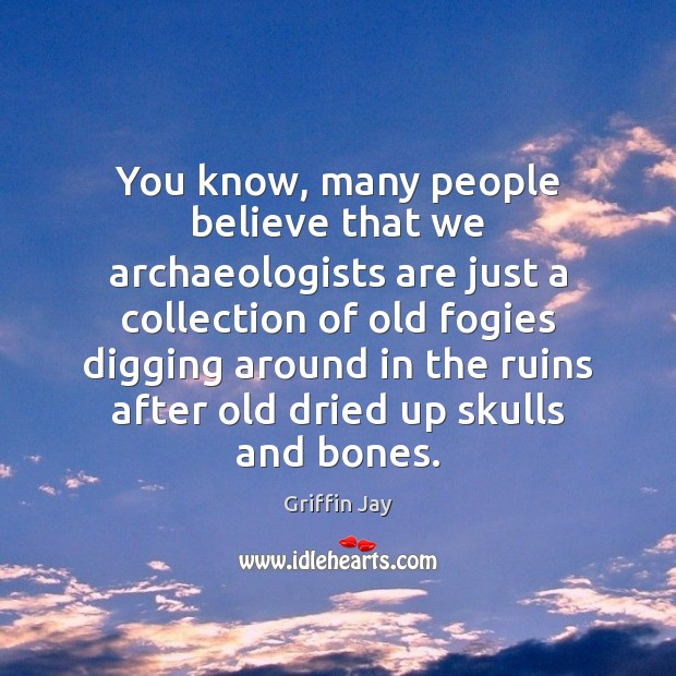 You know, many people believe that we archaeologists are just a collection Image