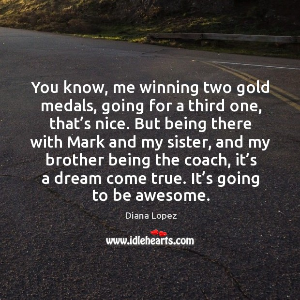 You know, me winning two gold medals, going for a third one, that's nice. Diana Lopez Picture Quote