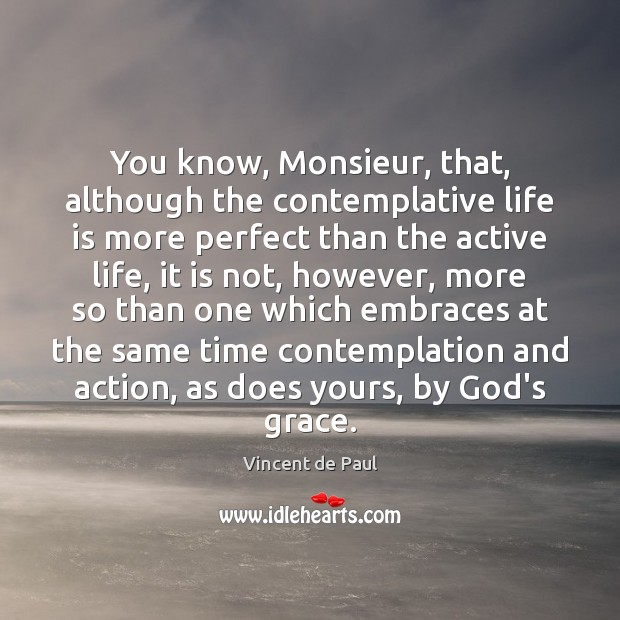 You know, Monsieur, that, although the contemplative life is more perfect than Vincent de Paul Picture Quote