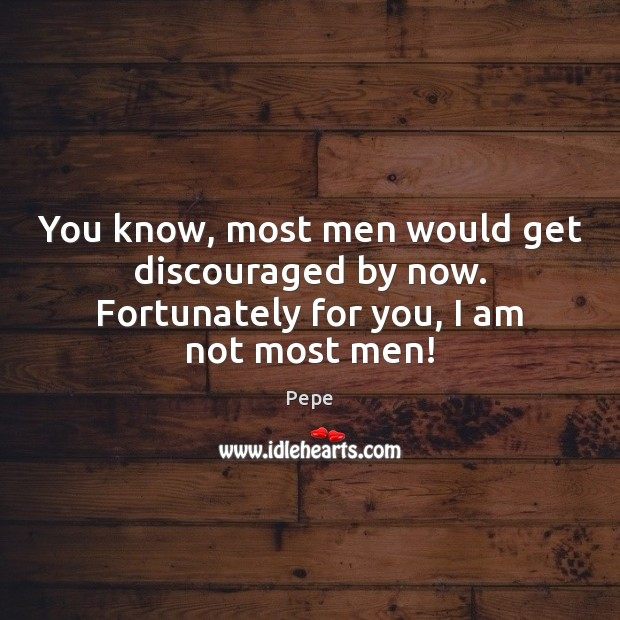 You know, most men would get discouraged by now. Fortunately for you, I am not most men! Image