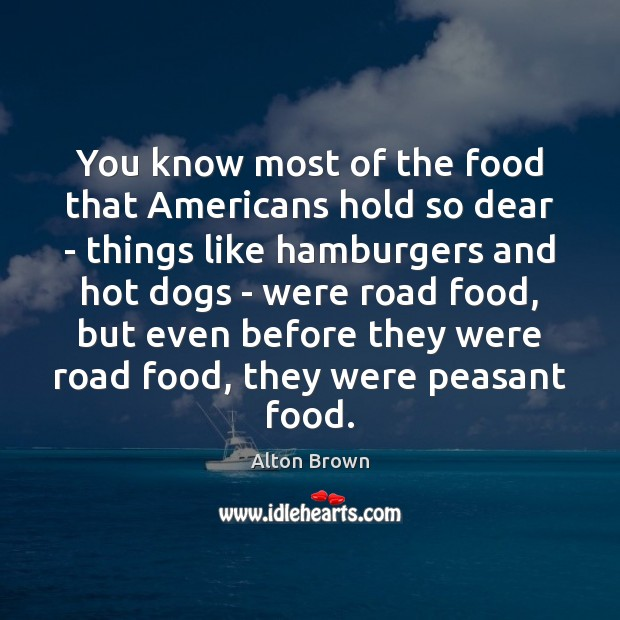 You know most of the food that Americans hold so dear – Alton Brown Picture Quote