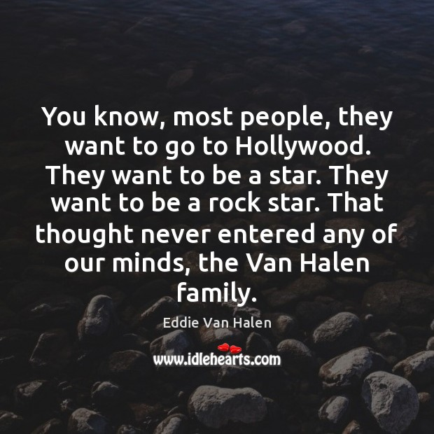 You know, most people, they want to go to Hollywood. They want Eddie Van Halen Picture Quote