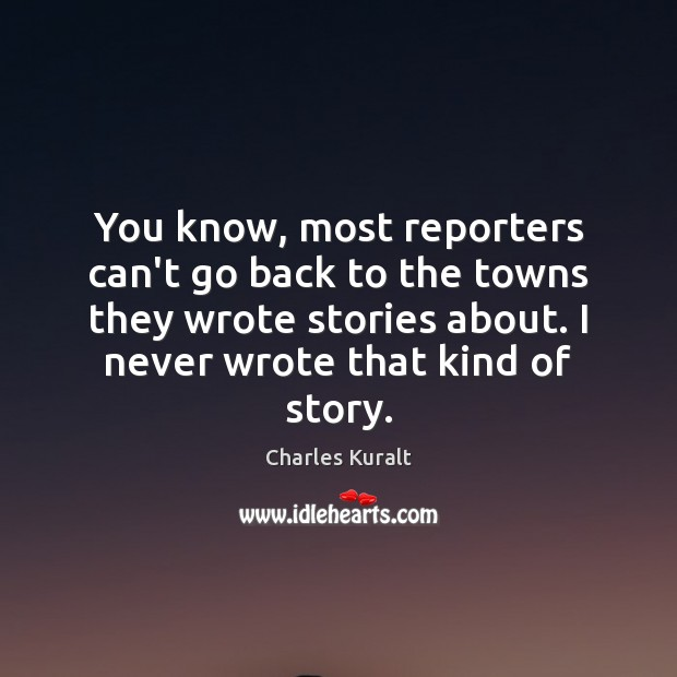 You know, most reporters can't go back to the towns they wrote Charles Kuralt Picture Quote